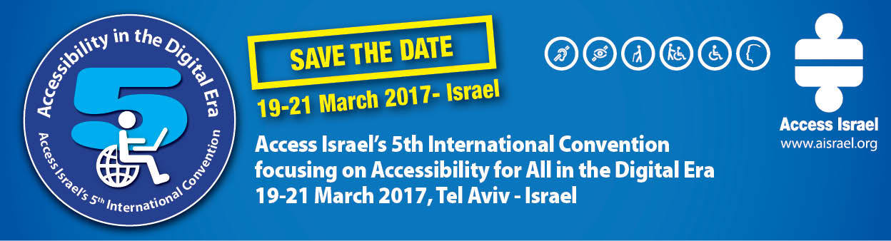 save the date 19-21 March 2017, Israel. Access Israel's 5th International Convention. focusing on Accessibility for All in the Digital Era. 19-21 March 2017, Tel Aviv - Israel